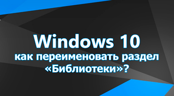Как переименовать раздел «Библиотеки» в Windows 10?